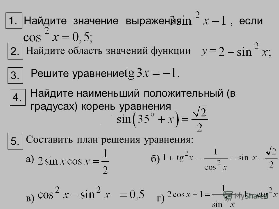 . Найдите значение выражения, если. Найдите область значений функции у = 1. 2. Решите уравнение Найдите наименьший положительный (в градусах) корень уравнения Составить план решения уравнения: а) б) в) г) 3. 4.4. 5.