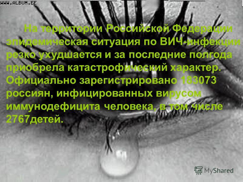 На территории Российской Федерации эпидемическая ситуация по ВИЧ-инфекции резко ухудшается и за последние полгода приобрела катастрофический характер. Официально зарегистрировано 183073 россиян, инфицированных вирусом иммунодефицита человека, в том ч