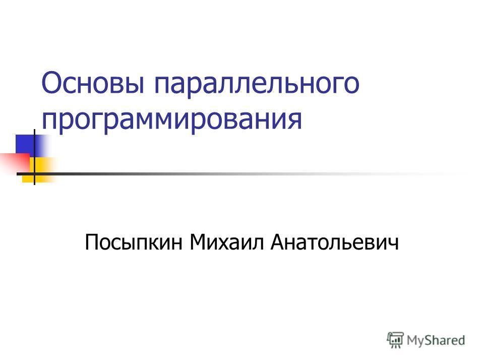 Основы параллельного программирования Посыпкин Михаил Анатольевич