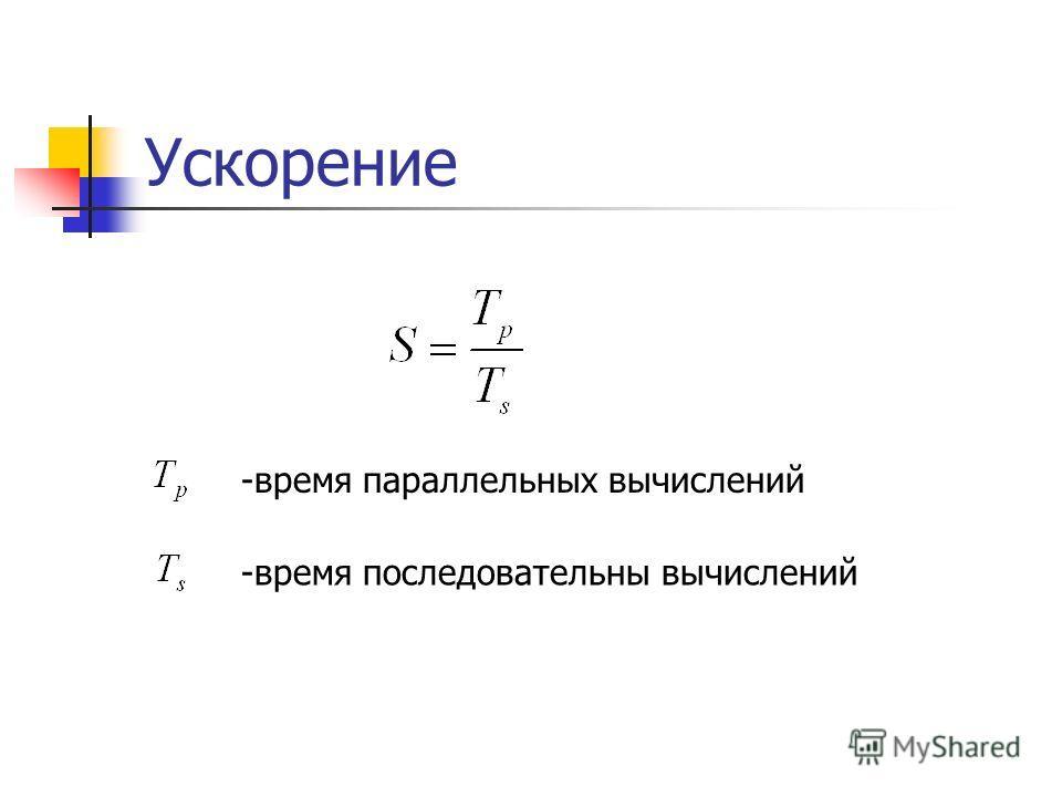 Ускорение -время параллельных вычислений -время последовательны вычислений