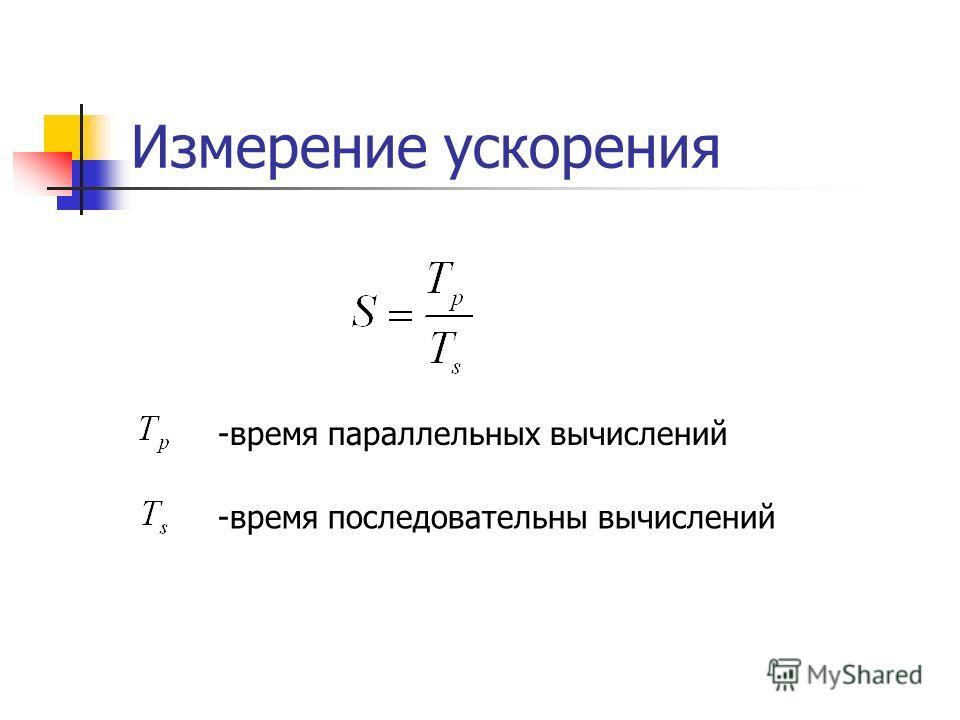 Измерение ускорения -время параллельных вычислений -время последовательны вычислений