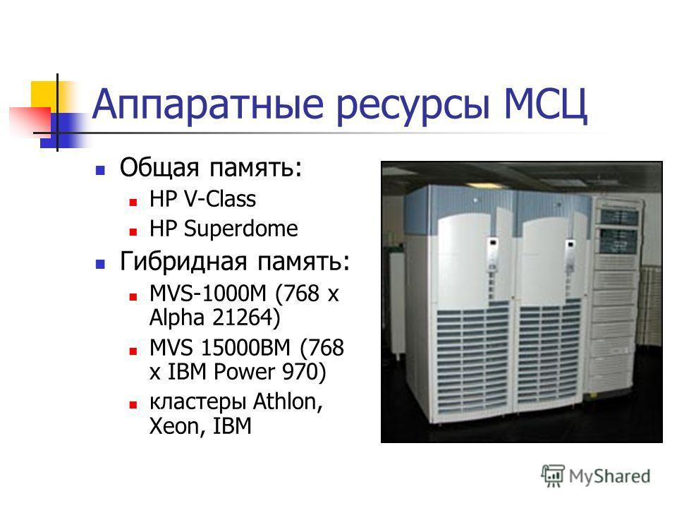 Аппаратные ресурсы МСЦ Общая память: HP V-Class HP Superdome Гибридная память: MVS-1000M (768 x Alpha 21264) MVS 15000BM (768 x IBM Power 970) кластеры Athlon, Xeon, IBM