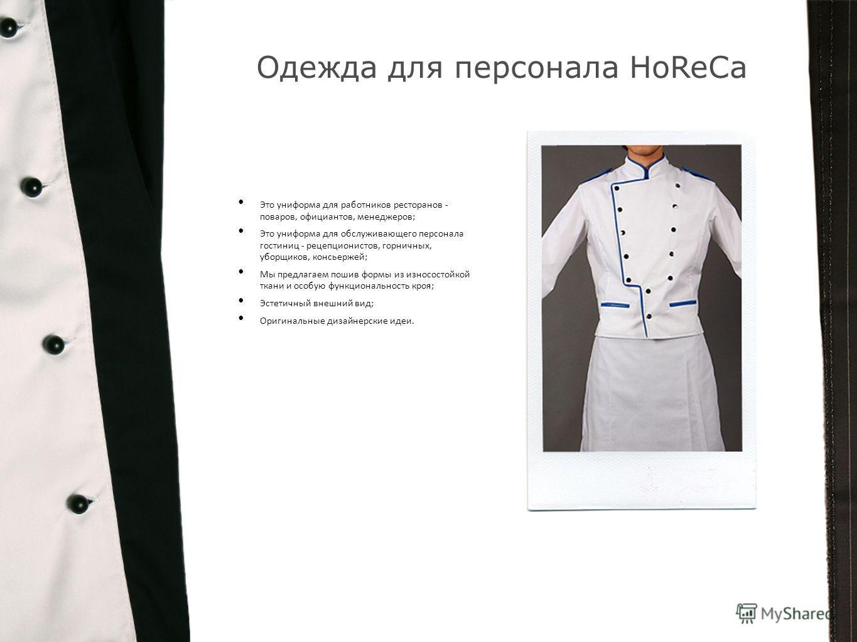 Одежда для персонала HoReCa Это униформа для работников ресторанов - поваров, официантов, менеджеров; Это униформа для обслуживающего персонала гостиниц - рецепционистов, горничных, уборщиков, консьержей; Мы предлагаем пошив формы из износостойкой тк