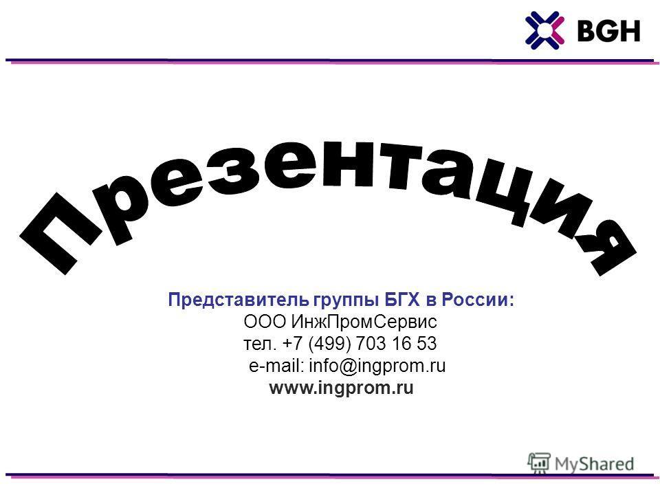 Представитель группы БГХ в России: ООО ИнжПромСервис тел. +7 (499) 703 16 53 e-mail: info@ingprom.ru www.ingprom.ru