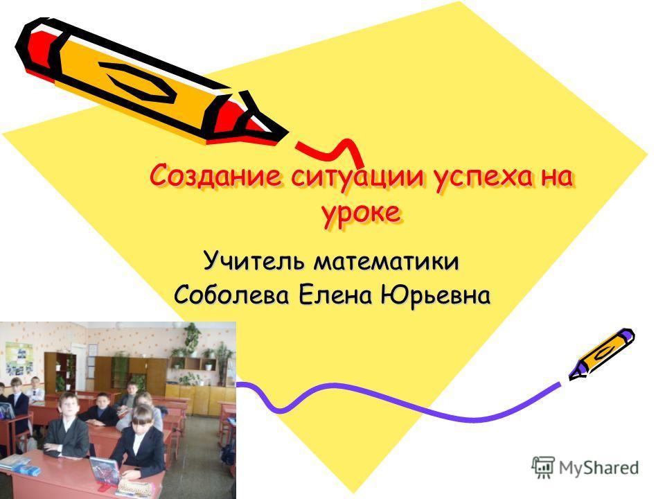 Создание ситуации успеха на уроке Учитель математики Соболева Елена Юрьевна