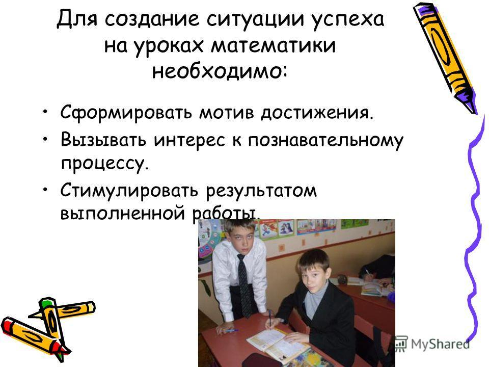 Для создание ситуации успеха на уроках математики необходимо: Сформировать мотив достижения. Вызывать интерес к познавательному процессу. Стимулировать результатом выполненной работы.