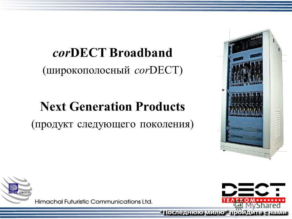 corDECT Broadband (широкополосный corDECT) Next Generation Products (продукт следующего поколения)