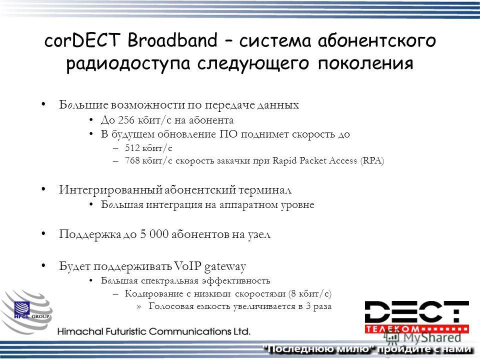 corDECT Broadband – система абонентского радиодоступа следующего поколения Большие возможности по передаче данных До 256 кбит/с на абонента В будущем обновление ПО поднимет скорость до –512 кбит/с –768 кбит/с скорость закачки при Rapid Packet Access