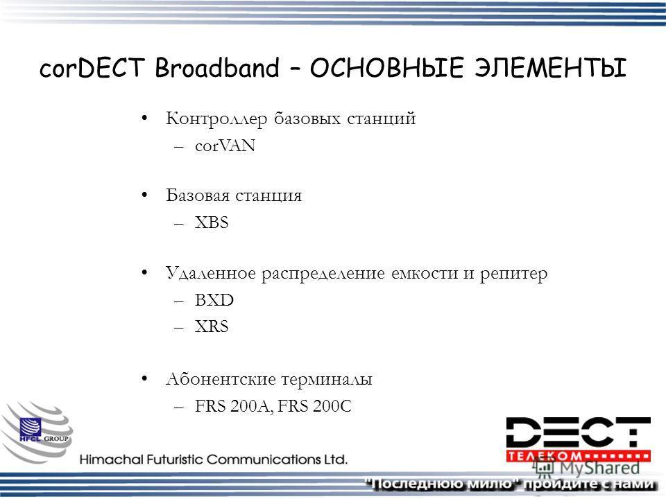 corDECT Broadband – ОСНОВНЫЕ ЭЛЕМЕНТЫ Контроллер базовых станций –corVAN Базовая станция –XBS Удаленное распределение емкости и репитер –BXD –XRS Абонентские терминалы –FRS 200A, FRS 200C