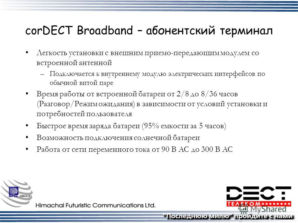 corDECT Broadband – абонентский терминал Легкость установки с внешним приемо-передающим модулем со встроенной антенной –Подключается к внутреннему модулю электрических интерфейсов по обычной витой паре Время работы от встроенной батареи от 2/8 до 8/3