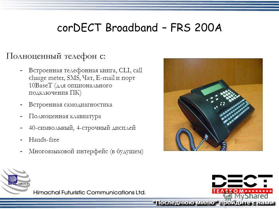 corDECT Broadband – FRS 200A Полноценный телефон с:  Встроенная телефонная книга, CLI, call charge meter, SMS, Чат, E-mail и порт 10BaseT (для опционального подключения ПК)  Встроенная самодиагностика  Полноценная клавиатура  40-символьный, 4-стр