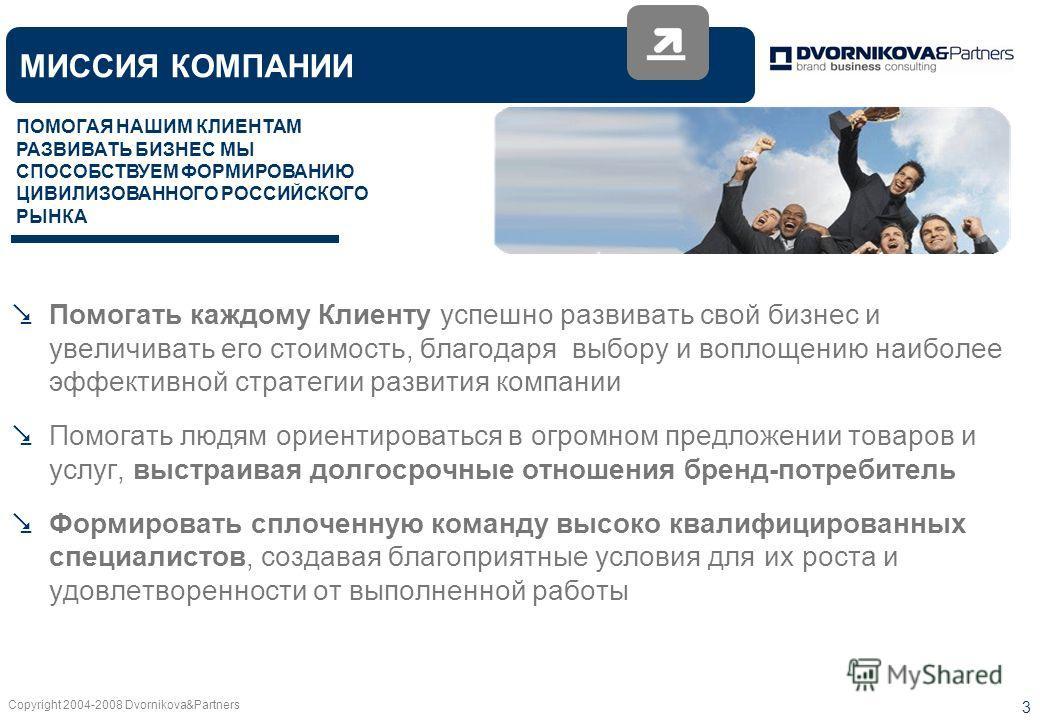 Copyright 2004-2008 Dvornikova&Partners 3 Помогать каждому Клиенту успешно развивать свой бизнес и увеличивать его стоимость, благодаря выбору и воплощению наиболее эффективной стратегии развития компании Помогать людям ориентироваться в огромном пре