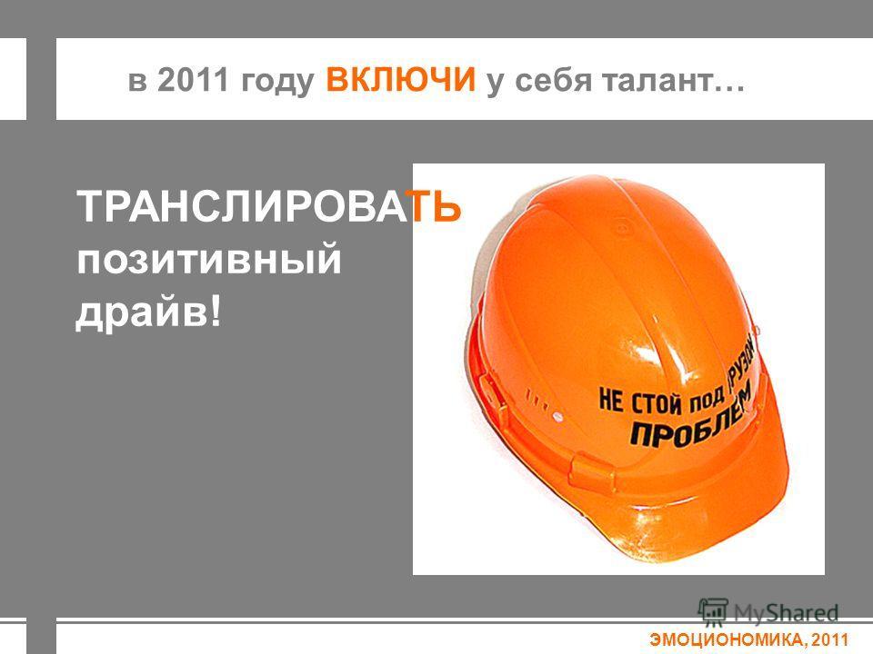 ЭМОЦИОНОМИКА, 2011 в 2011 году ВКЛЮЧИ у себя талант… ТРАНСЛИРОВАТЬ позитивный драйв!