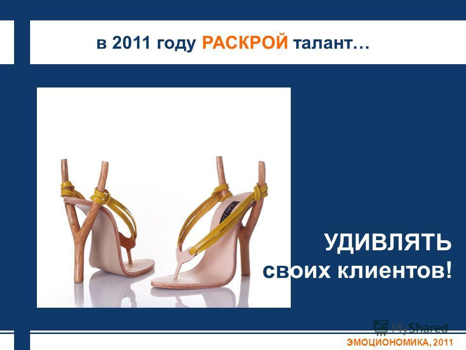 в 2011 году РАСКРОЙ талант… ЭМОЦИОНОМИКА, 2011 УДИВЛЯТЬ своих клиентов!