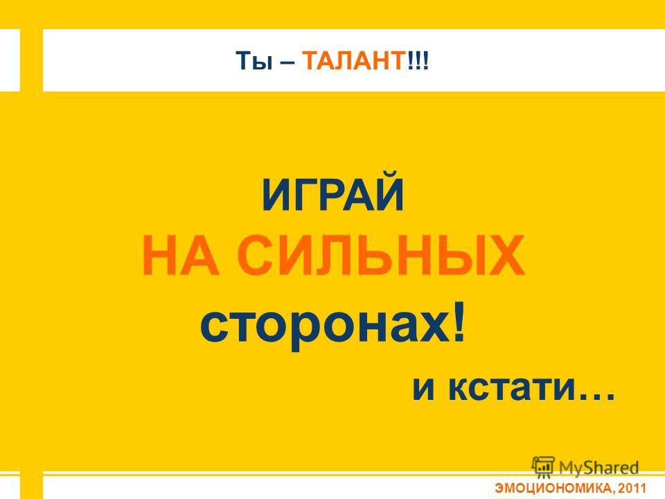 ИГРАЙ НА СИЛЬНЫХ сторонах! и кстати… ЭМОЦИОНОМИКА, 2011 Ты – ТАЛАНТ!!!