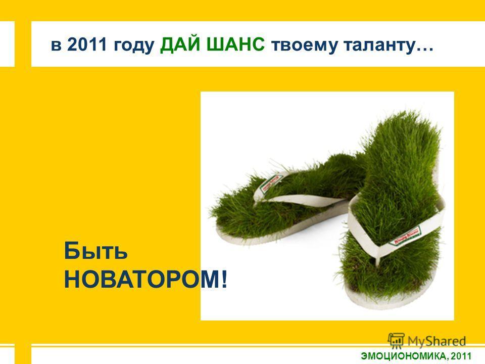 ЭМОЦИОНОМИКА, 2011 в 2011 году ДАЙ ШАНС твоему таланту… Быть НОВАТОРОМ!