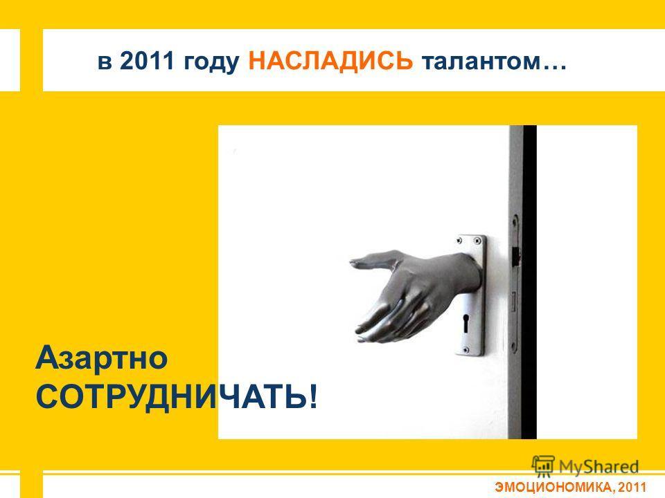 ЭМОЦИОНОМИКА, 2011 в 2011 году НАСЛАДИСЬ талантом… Азартно СОТРУДНИЧАТЬ!