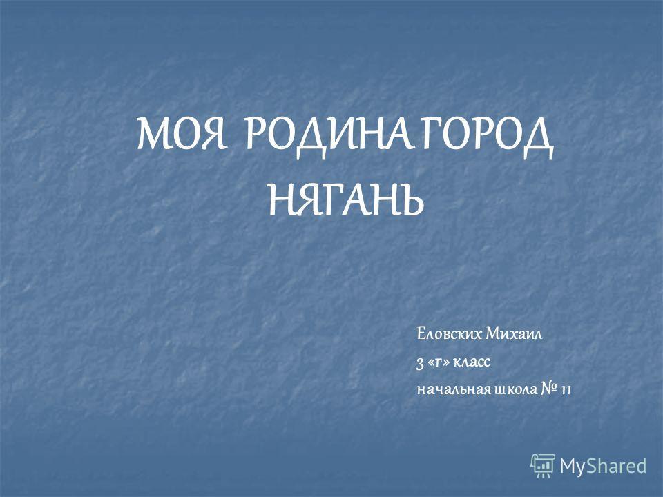 МОЯ РОДИНА ГОРОД НЯГАНЬ Еловских Михаил 3 «г» класс начальная школа 11
