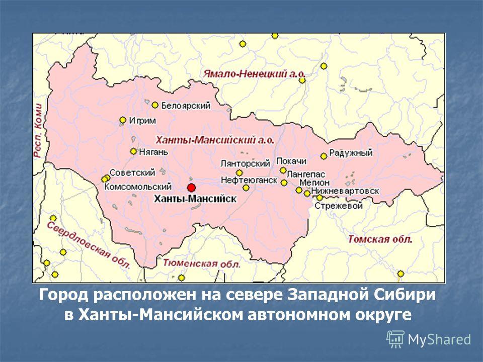 Город расположен на севере Западной Сибири в Ханты-Мансийском автономном округе