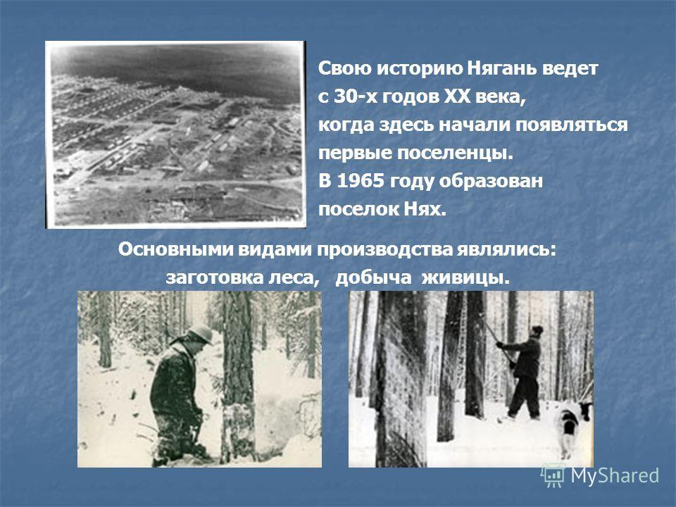 Свою историю Нягань ведет с 30-х годов ХХ века, когда здесь начали появляться первые поселенцы. В 1965 году образован поселок Нях. Основными видами производства являлись: заготовка леса, добыча живицы.