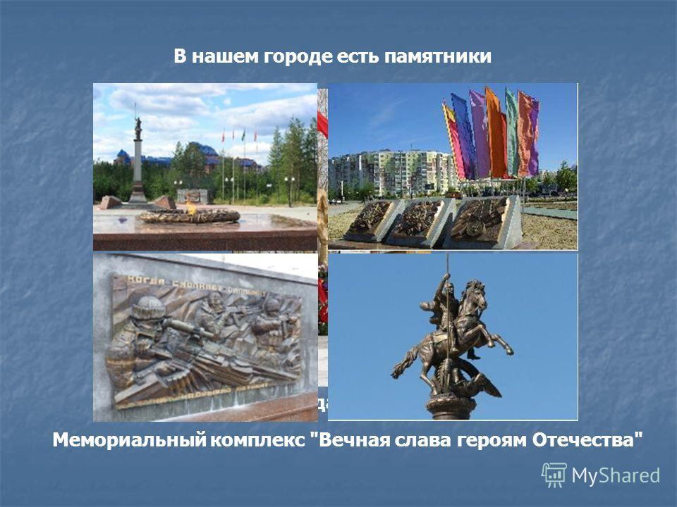 В нашем городе есть памятники Памятник Солдату - освободителю. Мемориальный комплекс Вечная слава героям Отечества