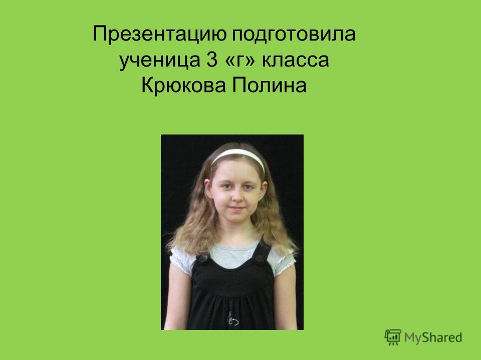 Презентацию подготовила ученица 3 «г» класса Крюкова Полина