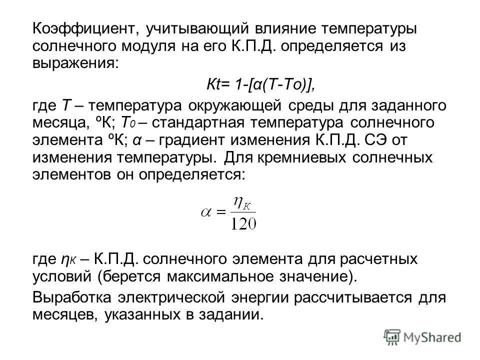 Коэффициент, учитывающий влияние температуры солнечного модуля на его К.П.Д. определяется из выражения: Кt= 1-[α(Т-То)], где Т – температура окружающей среды для заданного месяца, ºК; Т 0 – стандартная температура солнечного элемента ºК; α – градиент