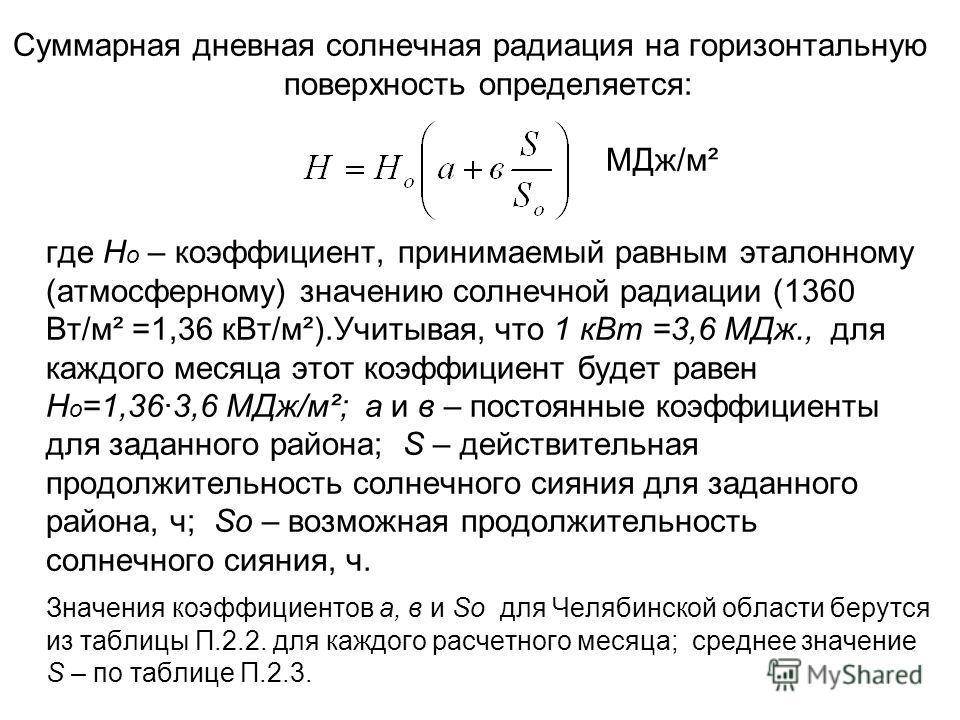 Суммарная дневная солнечная радиация на горизонтальную поверхность определяется: МДж/м² где Н о – коэффициент, принимаемый равным эталонному (атмосферному) значению солнечной радиации (1360 Вт/м² =1,36 кВт/м²).Учитывая, что 1 кВт =3,6 МДж., для каждо