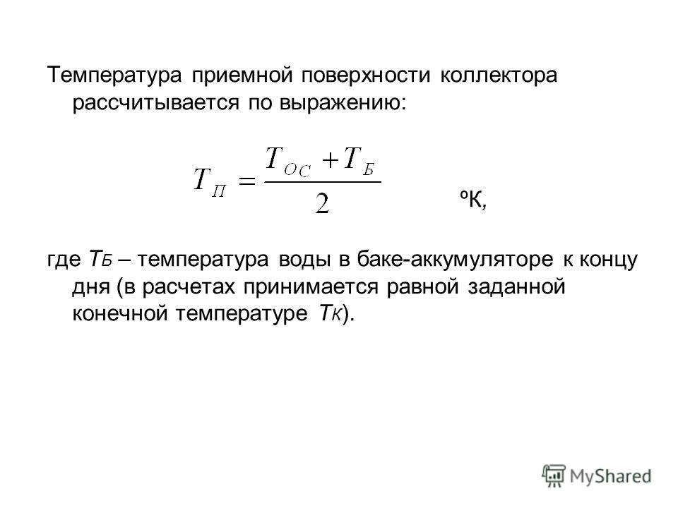 Температура приемной поверхности коллектора рассчитывается по выражению: ºК, где Т Б – температура воды в баке-аккумуляторе к концу дня (в расчетах принимается равной заданной конечной температуре Т К ).