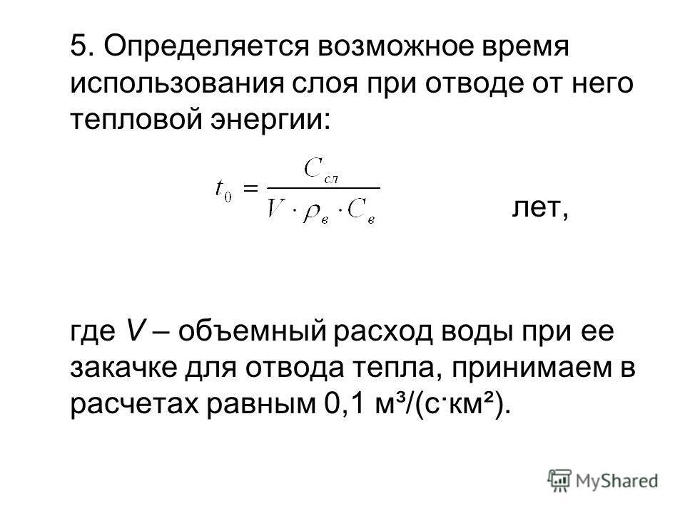 5. Определяется возможное время использования слоя при отводе от него тепловой энергии: лет, где V – объемный расход воды при ее закачке для отвода тепла, принимаем в расчетах равным 0,1 м³/(с·км²).