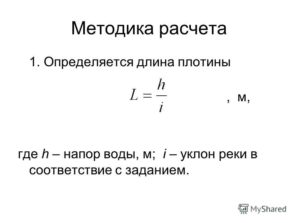Методика расчета 1. Определяется длина плотины, м, где h – напор воды, м; i – уклон реки в соответствие с заданием.