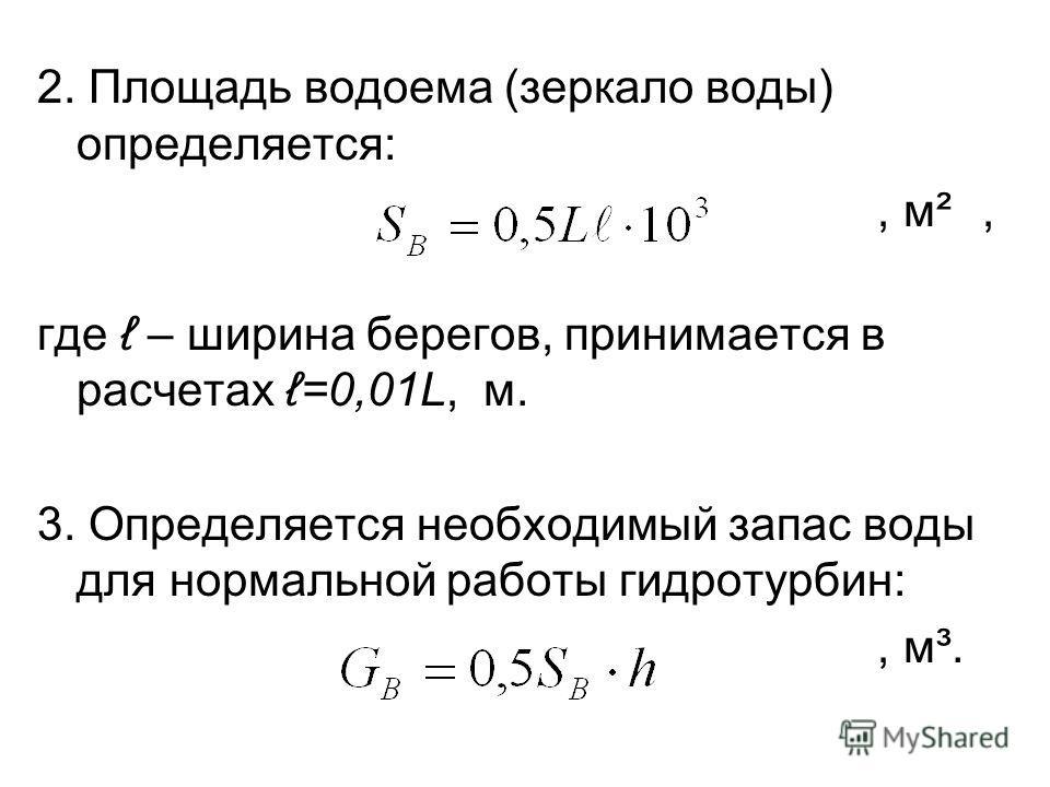2. Площадь водоема (зеркало воды) определяется:, м², где – ширина берегов, принимается в расчетах =0,01L, м. 3. Определяется необходимый запас воды для нормальной работы гидротурбин:, м³.