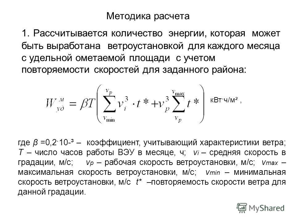 Методика расчета 1. Рассчитывается количество энергии, которая может быть выработана ветроустановкой для каждого месяца с удельной ометаемой площади с учетом повторяемости скоростей для заданного района: где β =0,2·10-³ – коэффициент, учитывающий хар