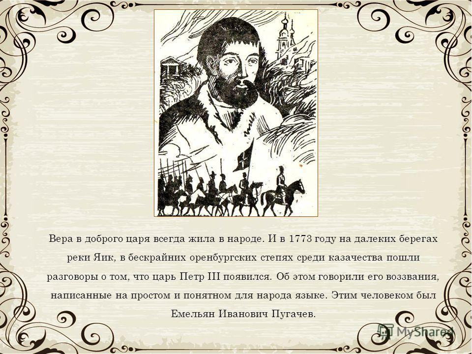 Вера в доброго царя всегда жила в народе. И в 1773 году на далеких берегах реки Яик, в бескрайних оренбургских степях среди казачества пошли разговоры о том, что царь Петр III появился. Об этом говорили его воззвания, написанные на простом и понятном