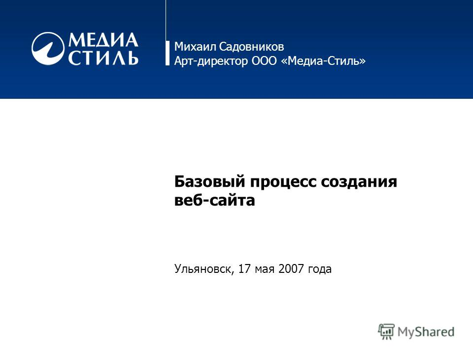 Михаил Садовников Арт-директор ООО «Медиа-Стиль» Базовый процесс создания веб-сайта Ульяновск, 17 мая 2007 года