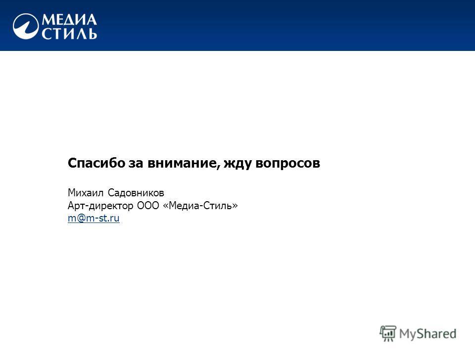 Спасибо за внимание, жду вопросов Михаил Садовников Арт-директор ООО «Медиа-Стиль» m@m-st.ru