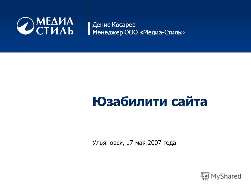 Денис Косарев Менеджер ООО «Медиа-Стиль» Юзабилити сайта Ульяновск, 17 мая 2007 года
