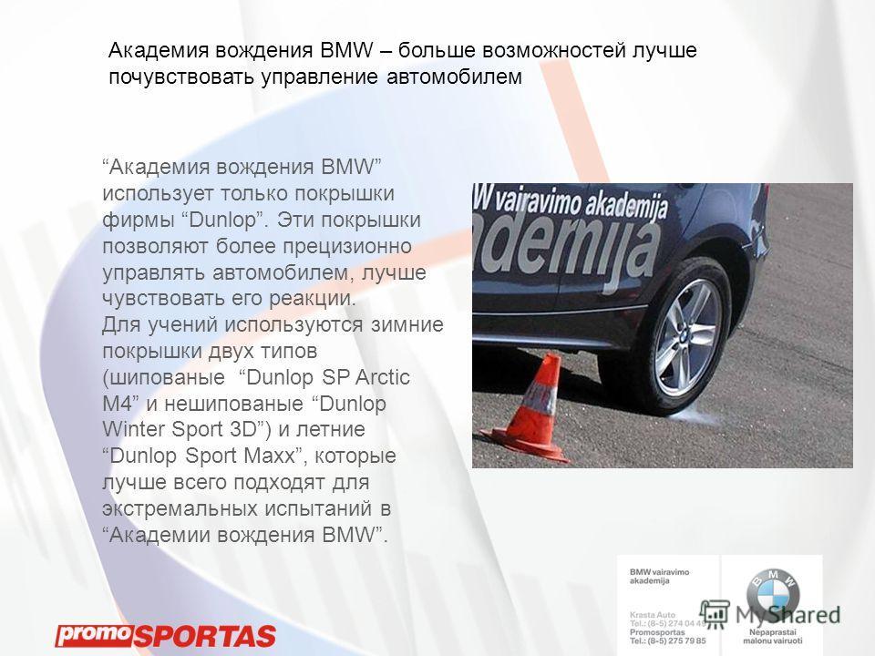 Академия вождения BMW использует только покрышки фирмы Dunlop. Эти покрышки позволяют более прецизионно управлять автомобилем, лучше чувствовать eго реакции. Для учений используются зимние покрышки двух типов (шипованые Dunlop SP Arctic M4 и нешипова