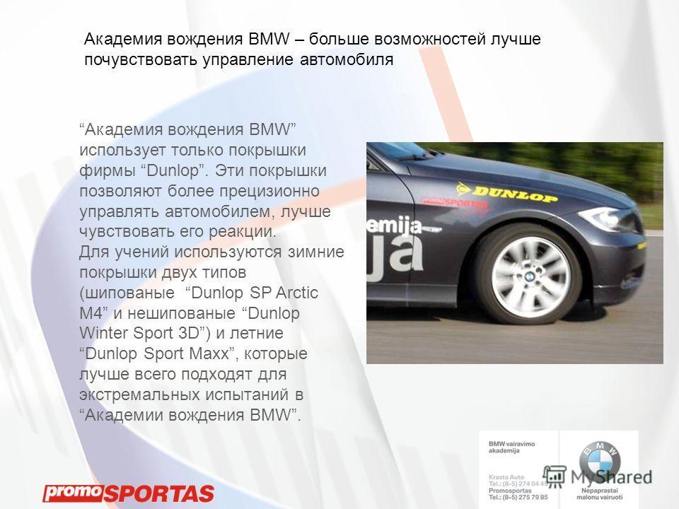 Академия вождения BMW – больше возможностей лучше почувствовать управление автомобиля Академия вождения BMW использует только покрышки фирмы Dunlop. Эти покрышки позволяют более прецизионно управлять автомобилем, лучше чувствовать eго реакции. Для уч