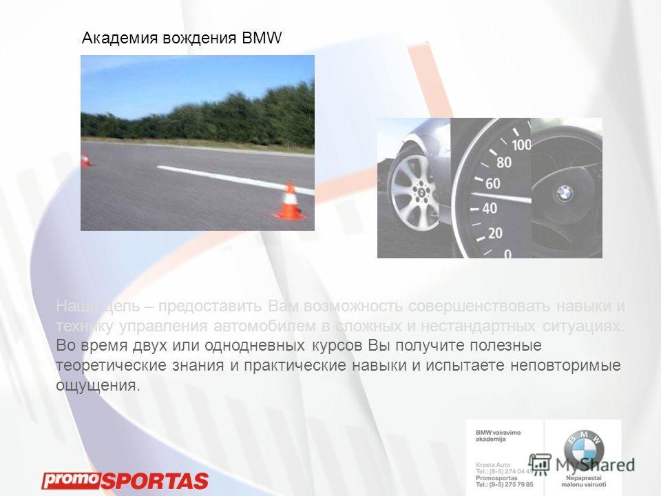 Академия вождения BMW Наша цель – предоставить Вам возможность совершенствовать навыки и технику управления автомобилем в сложных и нестандартных ситуациях. Во время двух или однодневных курсов Вы получите полезные теоретические знания и практические