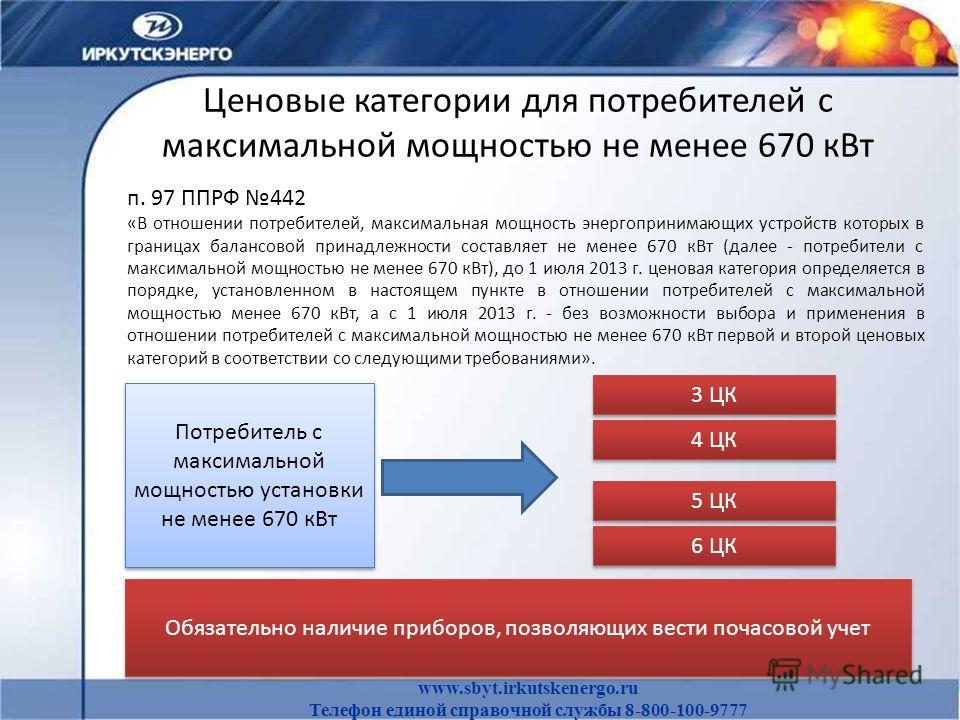 Ценовые категории для потребителей с максимальной мощностью не менее 670 кВт www.sbyt.irkutskenergo.ru Телефон единой справочной службы 8-800-100-9777 п. 97 ППРФ 442 «В отношении потребителей, максимальная мощность энергопринимающих устройств которых