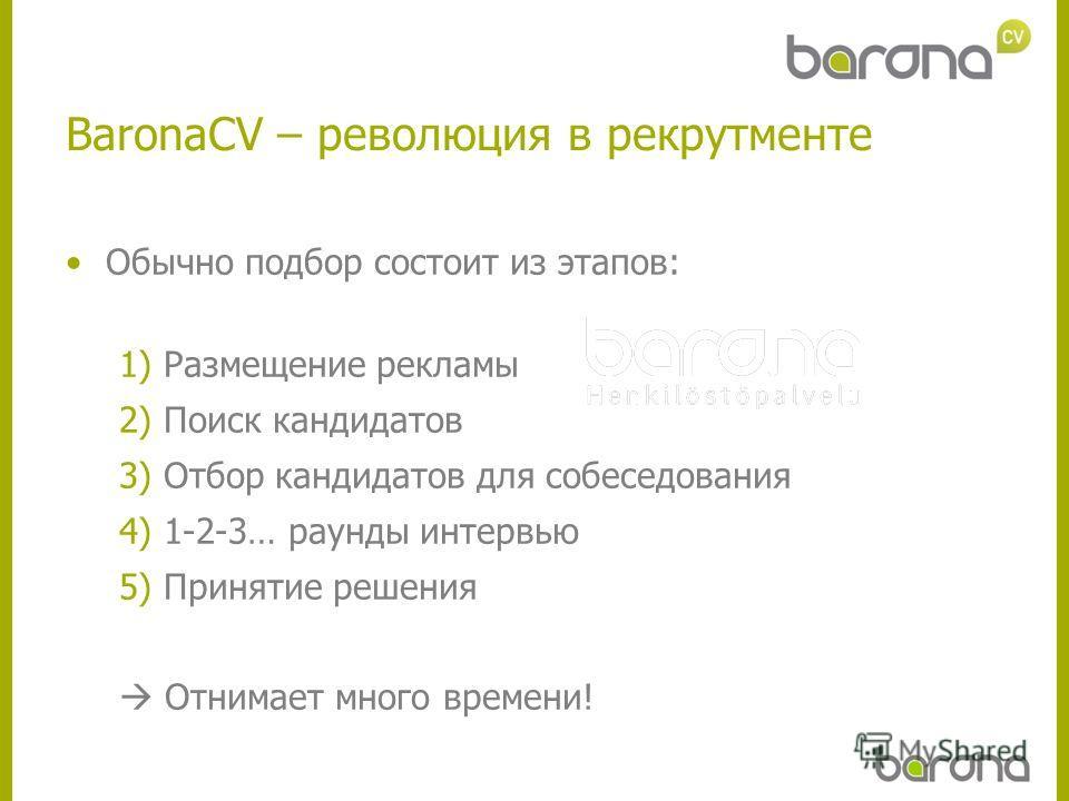 BaronaCV – революция в рекрутменте Обычно подбор состоит из этапов: 1) Размещение рекламы 2) Поиск кандидатов 3) Отбор кандидатов для собеседования 4) 1-2-3… раунды интервью 5) Принятие решения Отнимает много времени!