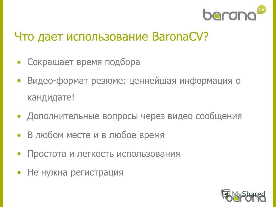 Что дает использование BaronaCV? Сокращает время подбора Видео-формат резюме: ценнейшая информация о кандидате! Дополнительные вопросы через видео сообщения В любом месте и в любое время Простота и легкость использования Не нужна регистрация