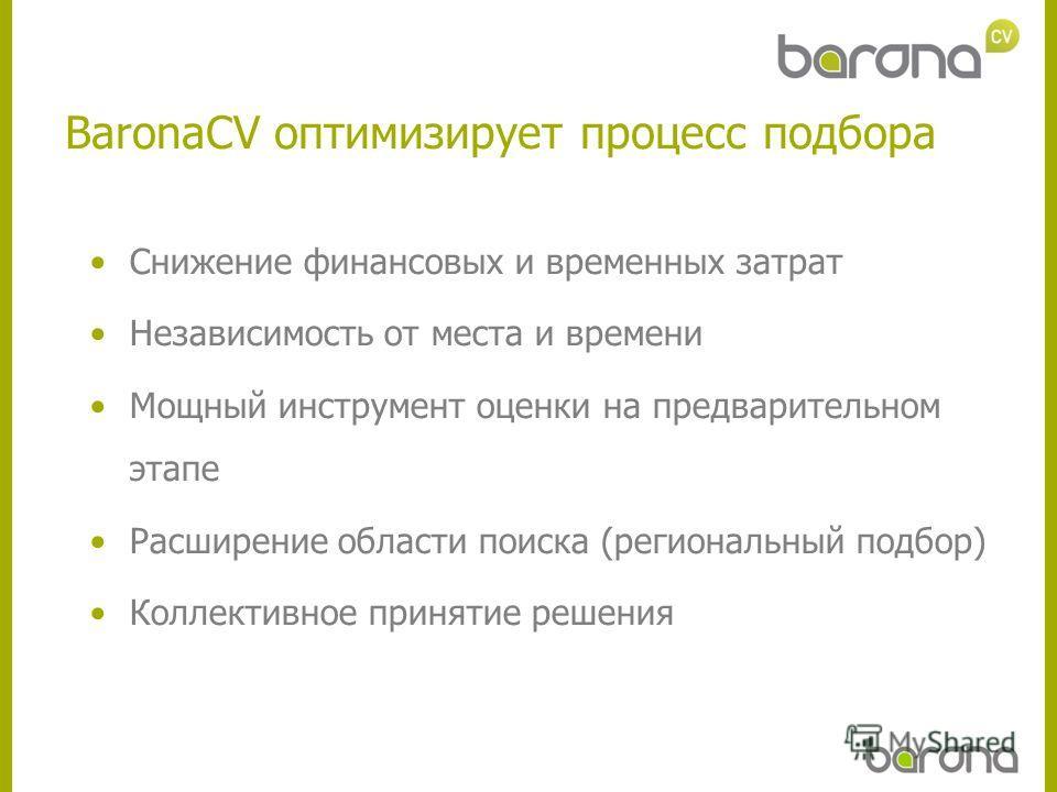 BaronaCV оптимизирует процесс подбора Снижение финансовых и временных затрат Независимость от места и времени Мощный инструмент оценки на предварительном этапе Расширение области поиска (региональный подбор) Коллективное принятие решения