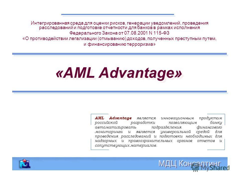 «AML Advantage» Интегрированная среда для оценки рисков, генерации уведомлений, проведения расследований и подготовке отчетности для банков в рамках исполнения Федерального Закона от 07.08.2001 N 115-ФЗ «О противодействии легализации (отмыванию) дохо