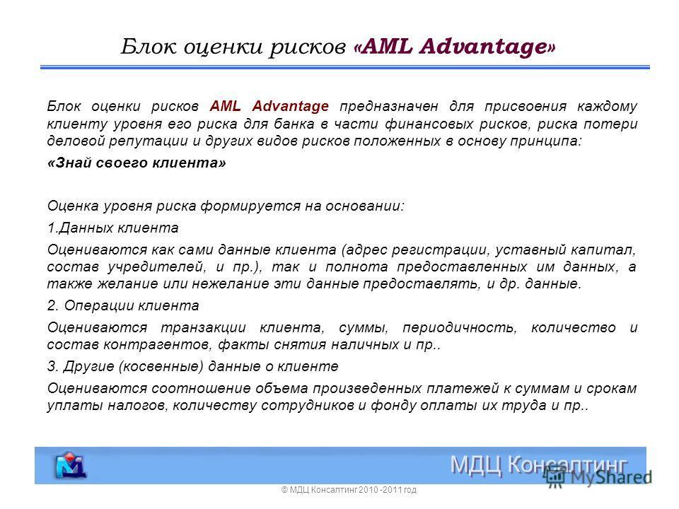 Блок оценки рисков «AML Advantage» МДЦ Консалтинг Блок оценки рисков AML Advantage предназначен для присвоения каждому клиенту уровня его риска для банка в части финансовых рисков, риска потери деловой репутации и других видов рисков положенных в осн