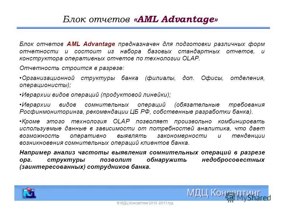 Блок отчетов «AML Advantage» МДЦ Консалтинг Блок отчетов AML Advantage предназначен для подготовки различных форм отчетности и состоит из набора базовых стандартных отчетов, и конструктора оперативных отчетов по технологии OLAP. Отчетность строится в