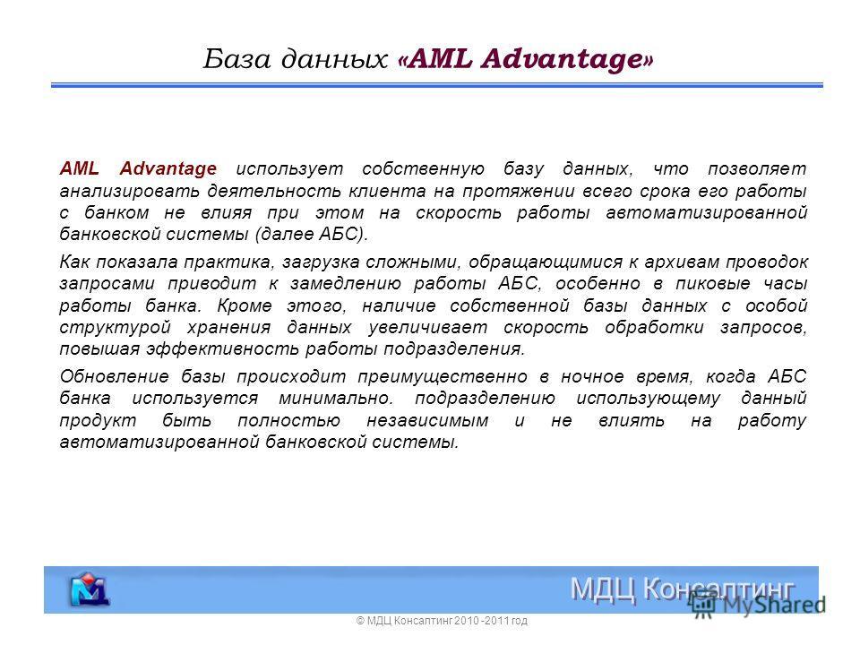 База данных «AML Advantage» МДЦ Консалтинг AML Advantage использует собственную базу данных, что позволяет анализировать деятельность клиента на протяжении всего срока его работы с банком не влияя при этом на скорость работы автоматизированной банков