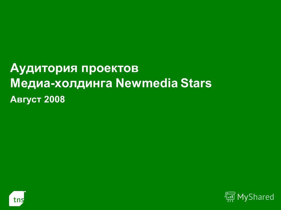 1 Аудитория проектов Медиа-холдинга Newmedia Stars Август 2008