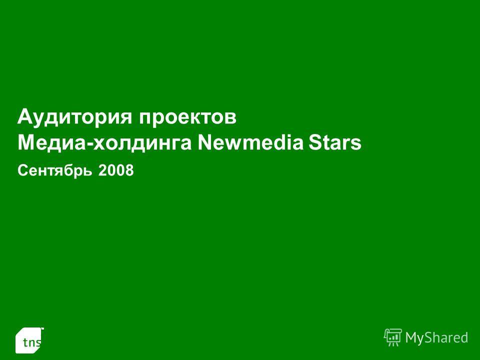 1 Аудитория проектов Медиа-холдинга Newmedia Stars Сентябрь 2008